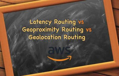 Latency Routing vs Geoproximity Routing vs Geolocation Routing